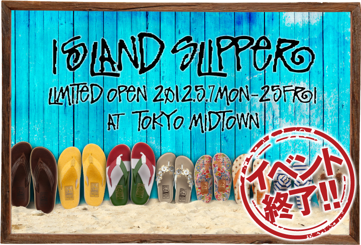ISLAND SLIPPER LIMITED OPEN 2012.5.7 MON-25 FRI AT TOKYO MIDTOWN
